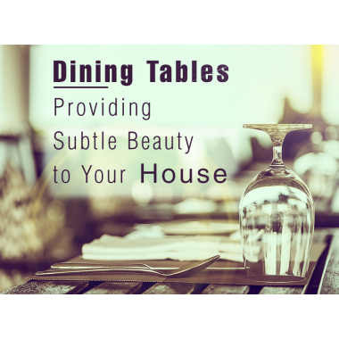 Dining Tables - Providing Subtle Beauty to Your House